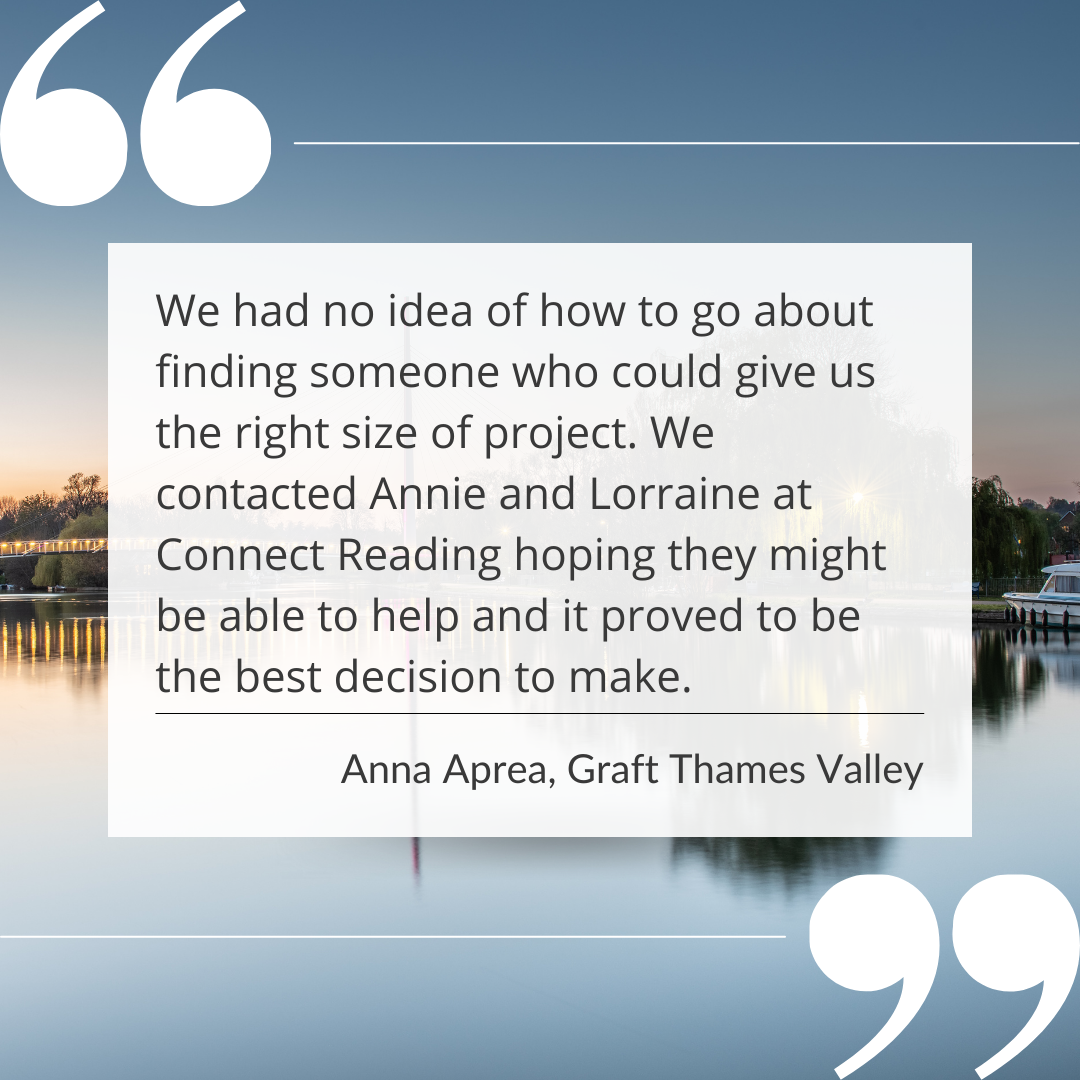 We had no idea of how to go about finding someone who could give us the right size of project. We contacted Annie and Lorraine at Connect Reading hoping they might be able to help and it proved to be the best decision to make.